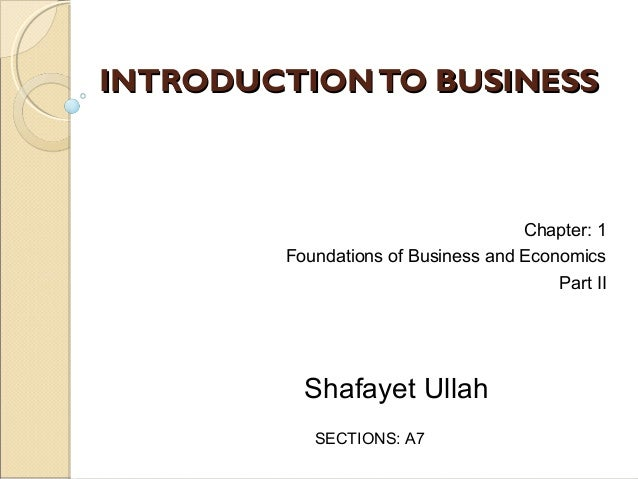 INTRODUCTION TO BUSINESS  Chapter: 1 Foundations of Business and Economics Part II  Shafayet Ullah SECTIONS: A7
