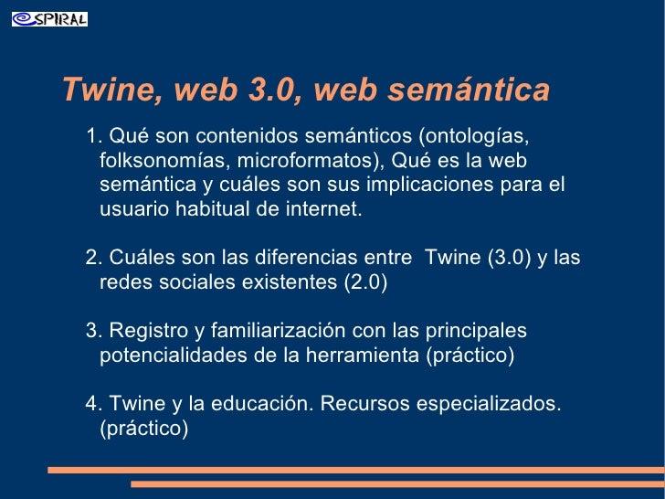Twine, web 3.0, web semántica <ul><ul><li>1. Qué son contenidos semánticos (ontologías, folksonomías, microformatos), Qué ...
