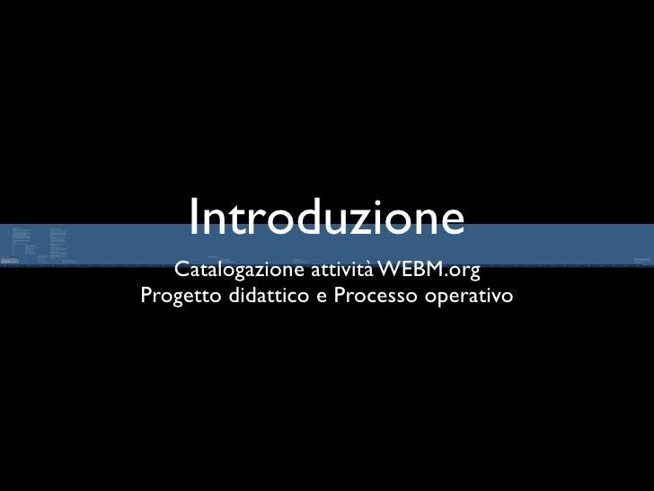 Introduzione    Catalogazione attività WEBM.org Progetto didattico e Processo operativo