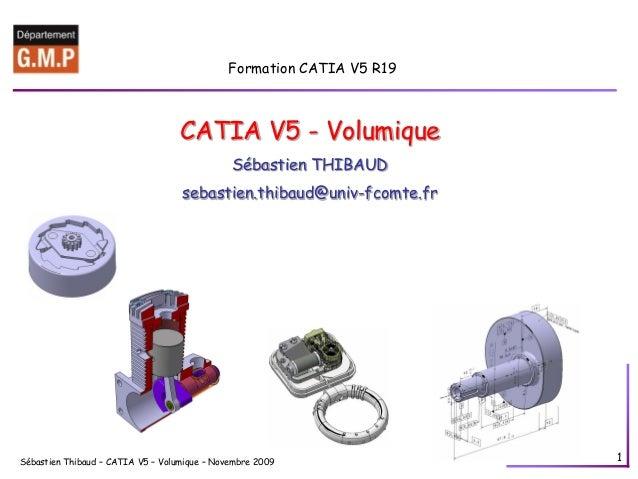 Sébastien Thibaud – CATIA V5 – Volumique – Novembre 2009 1 Formation CATIA V5 R19 CATIA V5 - Volumique Sébastien THIBAUD s...