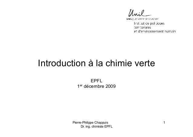 Introduction à la chimie verte EPFL 1er décembre 2009  Pierre-Philippe Chappuis Dr. ing. chimiste EPFL  1