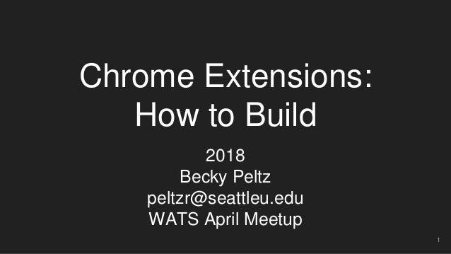Chrome Extensions: How to Build 2018 Becky Peltz peltzr@seattleu.edu WATS April Meetup 1