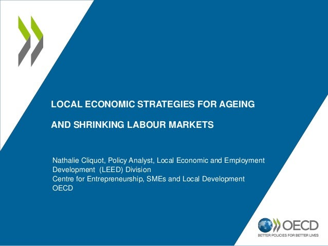 LOCAL ECONOMIC STRATEGIES FOR AGEING AND SHRINKING LABOUR MARKETS Nathalie Cliquot, Policy Analyst, Local Economic and Emp...