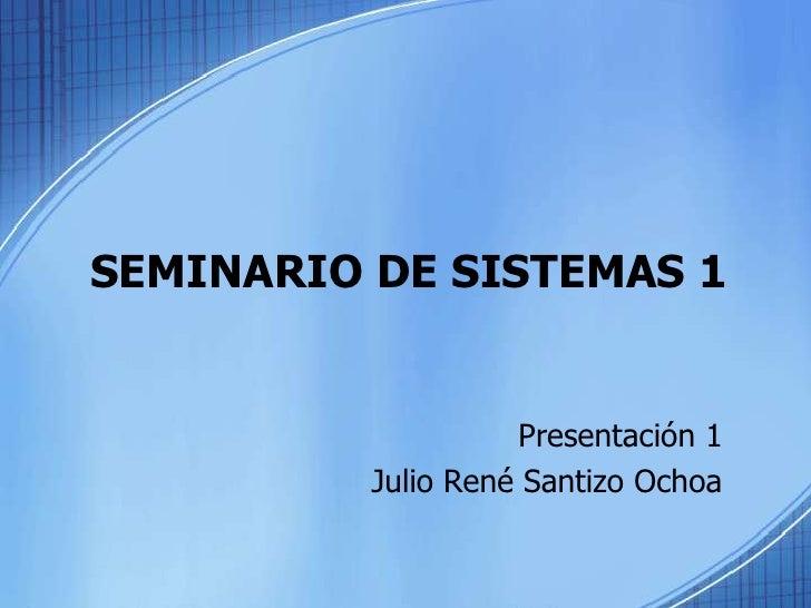 SEMINARIO DE SISTEMAS 1<br />Presentación 1<br />Julio René Santizo Ochoa<br />
