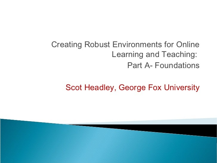 Creating Robust Environments for Online                Learning and Teaching:                    Part A- Foundations   Sco...
