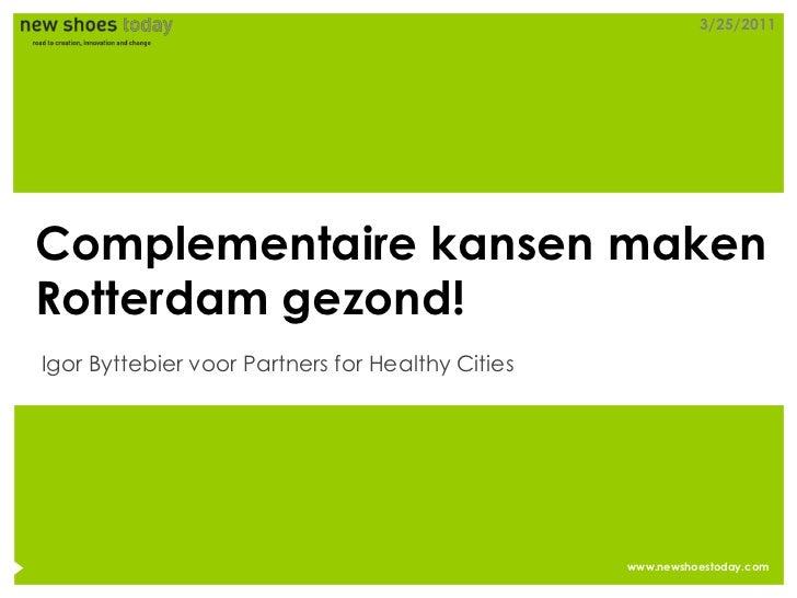 3/25/2011Complementaire kansen makenRotterdam gezond!Igor Byttebier voor Partners for Healthy Cities                      ...