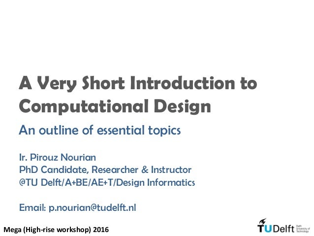 A Very Short Introduction to Computational Design An outline of essential topics Ir. Pirouz Nourian PhD Candidate, Researc...