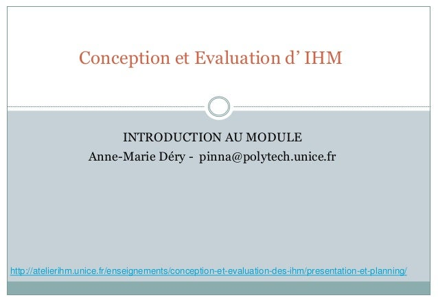 Conception et Evaluation d' IHM INTRODUCTION AU MODULE Anne-Marie Déry - pinna@polytech.unice.fr http://atelierihm.unice.f...