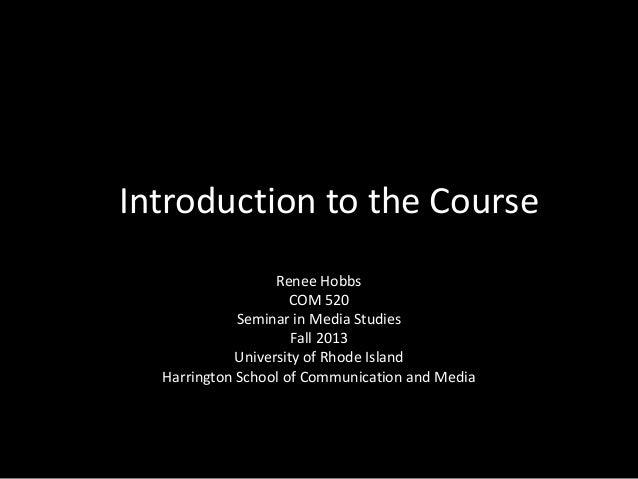 InIIntroduction to the Coursee Renee Hobbs COM 520 Seminar in Media Studies Fall 2013 University of Rhode Island Harringto...