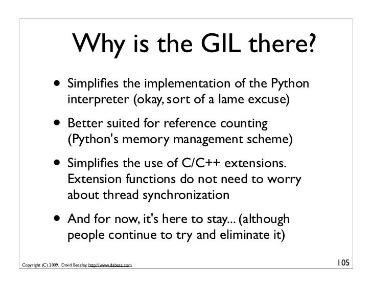 Why is the GIL there?                • Simplifies the implementation of the Python                        interpreter (okay...