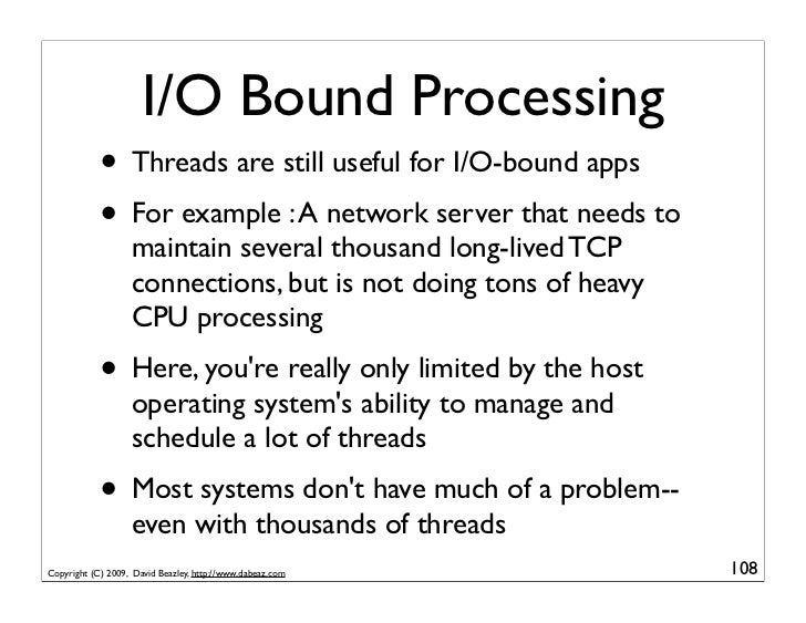 I/O Bound Processing             • Threads are still useful for I/O-bound apps             • For example : A network serve...