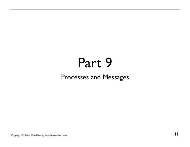Part 9                                                  Processes and Messages     Copyright (C) 2009, David Beazley, http...