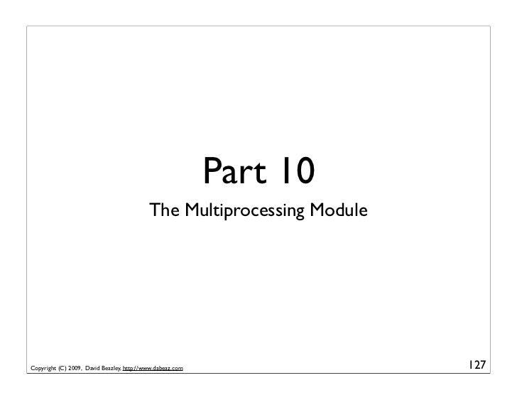 Part 10                                            The Multiprocessing Module     Copyright (C) 2009, David Beazley, http:...
