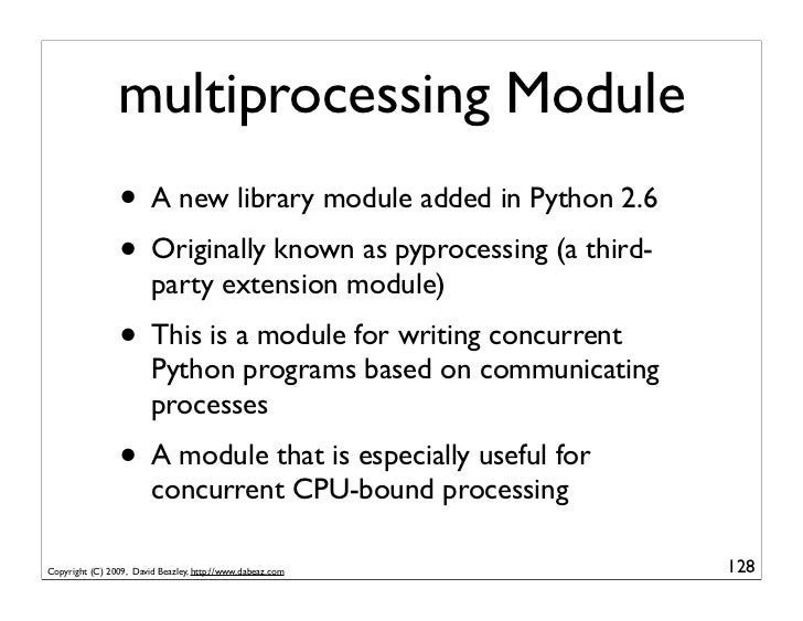 multiprocessing Module                  • A new library module added in Python 2.6                  • Originally known as ...