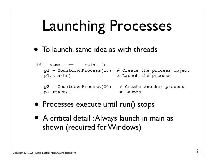 Launching Processes                   • To launch, same idea as with threads                     if __name__ == '__main__'...
