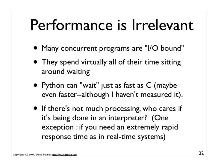 """Performance is Irrelevant                  • Many concurrent programs are """"I/O bound""""                  • They spend virtua..."""