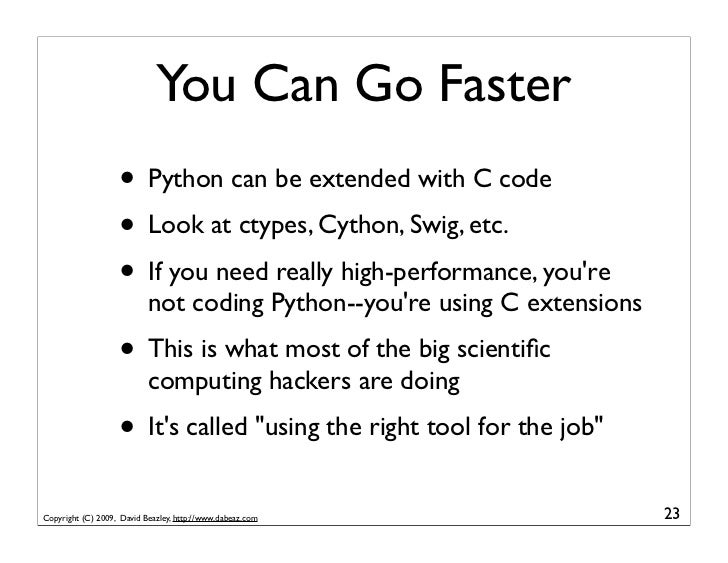 You Can Go Faster                    • Python can be extended with C code                    • Look at ctypes, Cython, Swi...