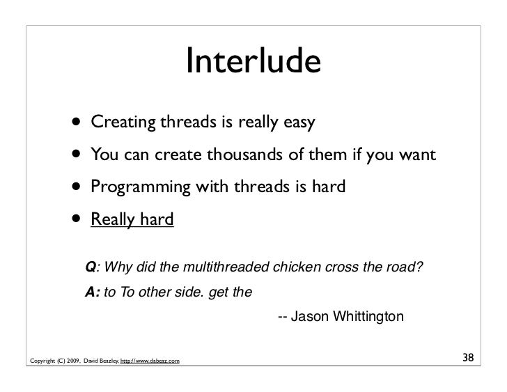 Interlude                • Creating threads is really easy                • You can create thousands of them if you want  ...