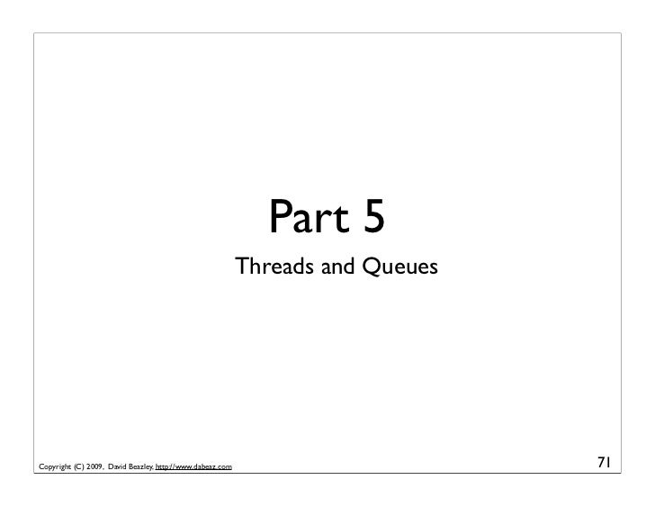 Part 5                                                            Threads and Queues     Copyright (C) 2009, David Beazley...
