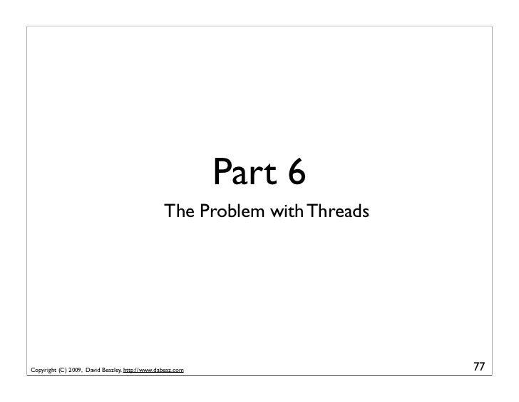 Part 6                                                 The Problem with Threads     Copyright (C) 2009, David Beazley, htt...