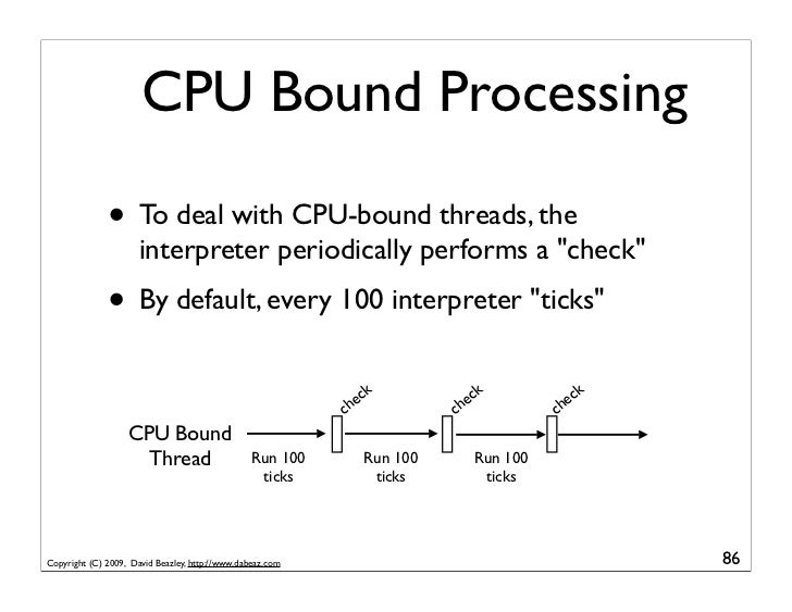 CPU Bound Processing                • To deal with CPU-bound threads, the                       interpreter periodically p...