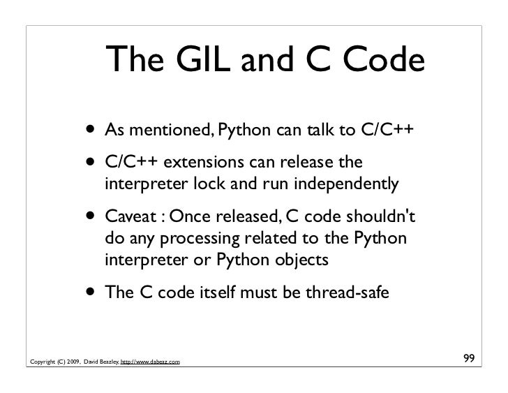 The GIL and C Code                     • As mentioned, Python can talk to C/C++                     • C/C++ extensions can...