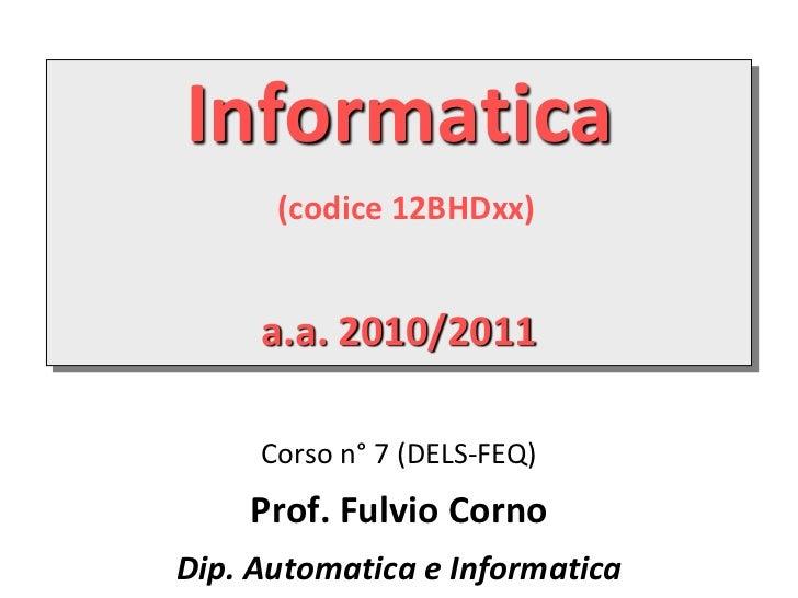 Informatica      (codice 12BHDxx)     a.a. 2010/2011     Corso n° 7 (DELS-FEQ)    Prof. Fulvio CornoDip. Automatica e Info...