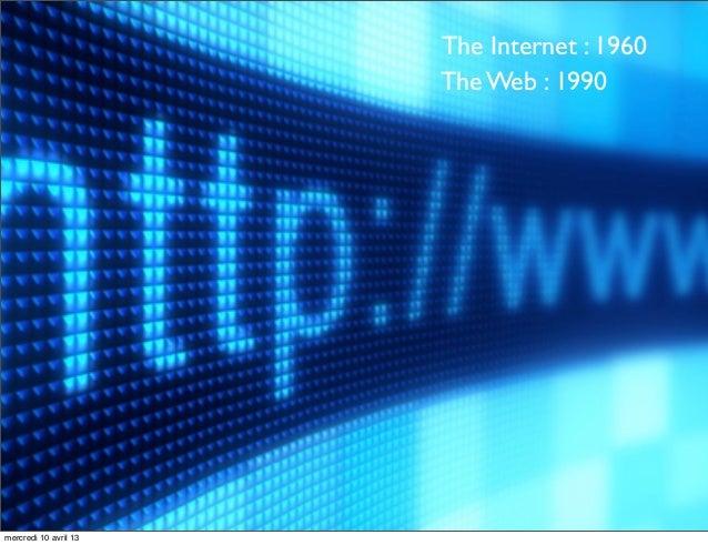 The Internet : 1960                       The Web : 1990mercredi 10 avril 13