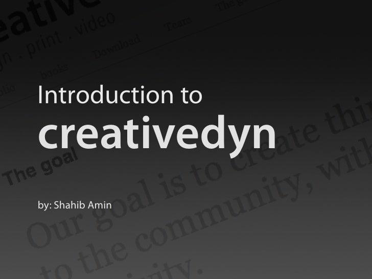 Introduction to creativedyn by: Shahib Amin