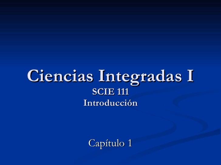 Ciencias Integradas I SCIE 111 Introducción Capítulo 1