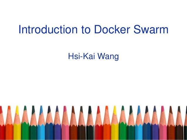 Introduction to Docker Swarm Hsi-Kai Wang