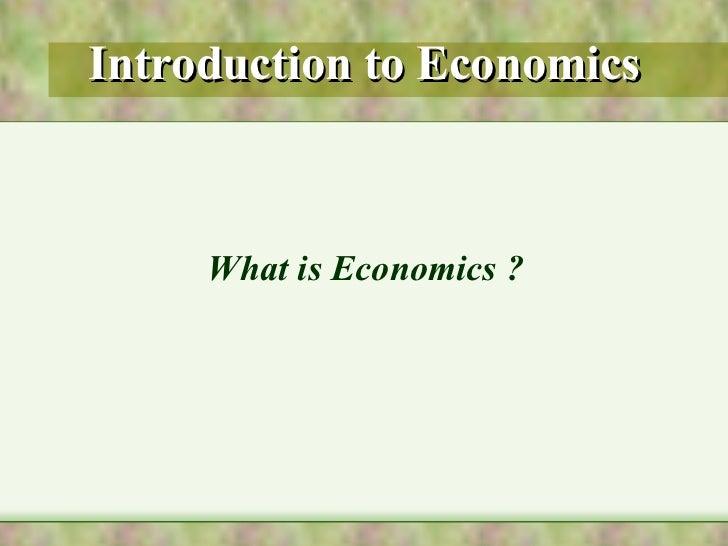 Introduction to Economics <ul><li>What is Economics ? </li></ul>