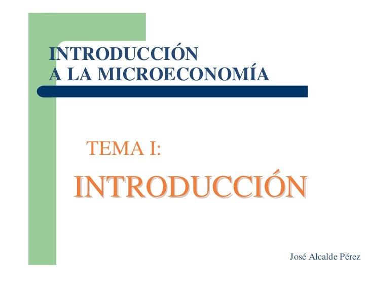 INTRODUCCIÓN A LA MICROECONOMÍA      TEMA I:    INTRODUCCIÓN                       José Alcalde Pérez