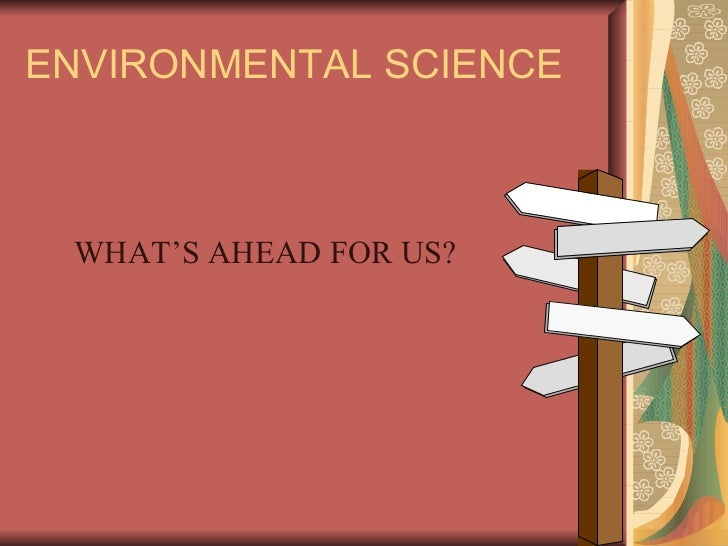 ENVIRONMENTAL SCIENCE WHAT'S AHEAD FOR US?