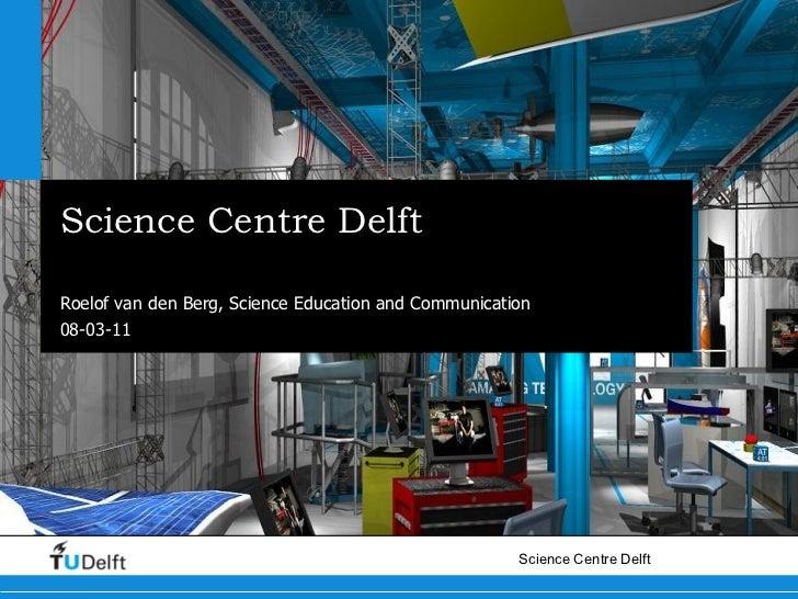Science Centre Delft Case description Roelof van den Berg, Science Education and Communication