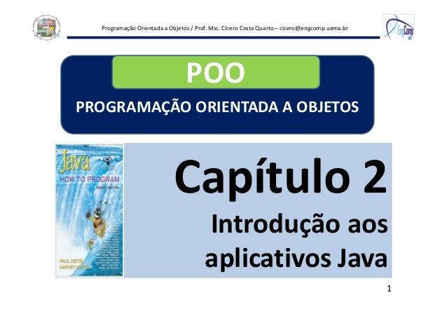 Programação Orientada a Objetos / Prof. Msc. Cícero Costa Quarto – cicero@engcomp.uema.br 1 Capítulo 2 Introdução aos apli...