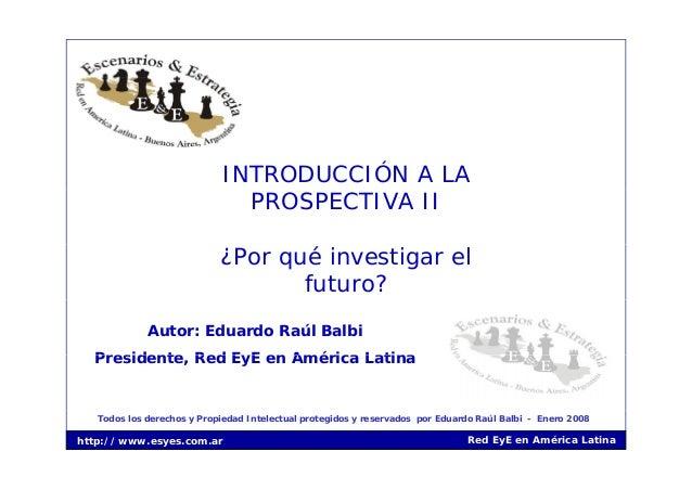 INTRODUCCIÓN A LA PROSPECTIVA II ¿Por qué investigar el futuro? Autor: Eduardo Raúl Balbi Presidente Red EyE en América La...