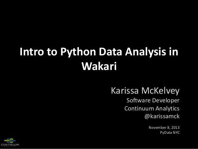 Intro to Python Data Analysis in Wakari Karissa McKelvey Software Developer Continuum Analytics @karissamck November 8, 20...