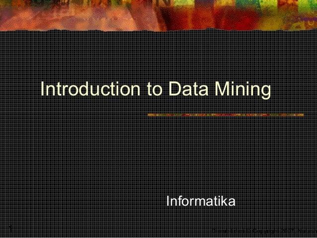 Introduction to Data Mining                  Informatika1                        Diambil dari © Copyright 2007, Natash