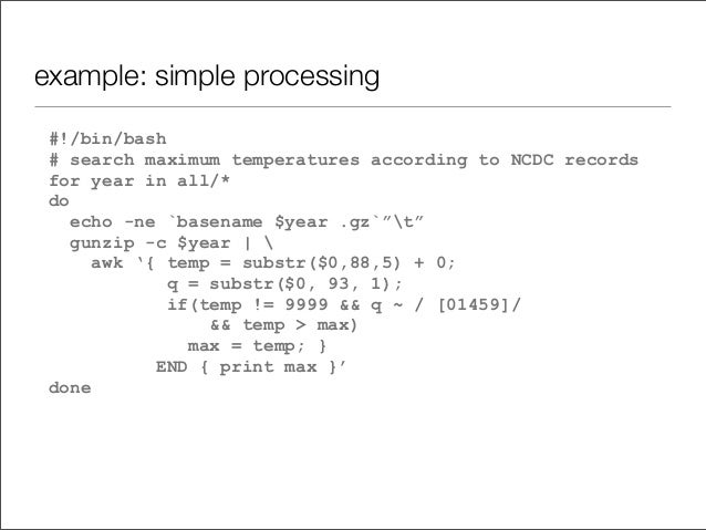 example: simple processing #!/bin/bash # search maximum temperatures according to NCDC records for year in all/* do echo -...