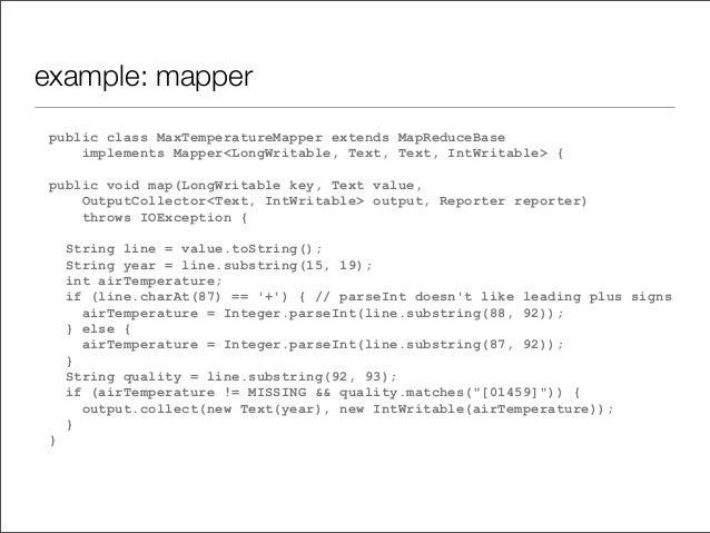 example: mapper public class MaxTemperatureMapper extends MapReduceBase implements Mapper<LongWritable, Text, Text, IntWri...