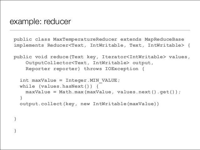 example: reducer public class MaxTemperatureReducer extends MapReduceBase implements Reducer<Text, IntWritable, Text, IntW...