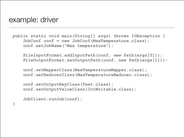 example: driver public static void main(String[] args) throws IOException { JobConf conf = new JobConf(MaxTemperature.clas...