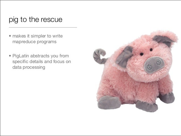 pig to the rescue • makes it simpler to write mapreduce programs • PigLatin abstracts you from specific details and focus o...