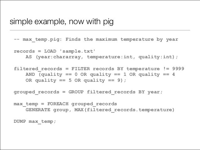 simple example, now with pig -- max_temp.pig: Finds the maximum temperature by year records = LOAD 'sample.txt' AS (year:c...