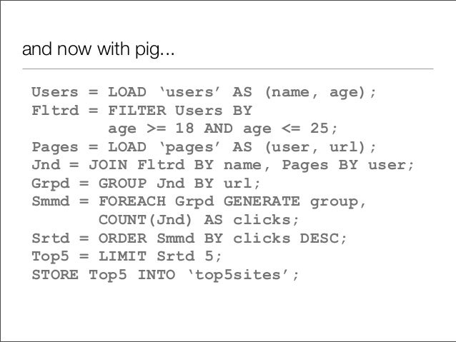 and now with pig... Users = LOAD 'users' AS (name, age); Fltrd = FILTER Users BY age >= 18 AND age <= 25; Pages = LOAD 'pa...