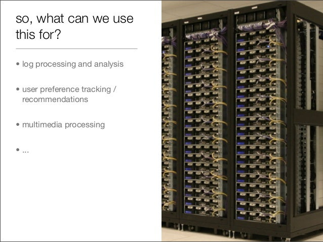 so, what can we use this for? • log processing and analysis • user preference tracking / recommendations • multimedia proc...