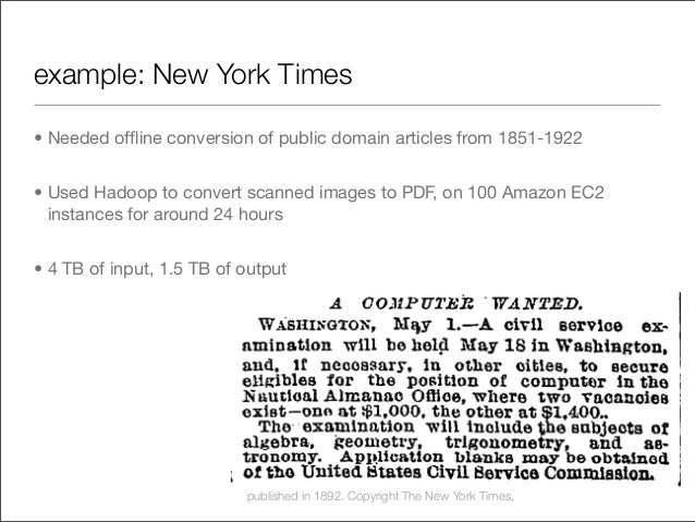 example: New York Times • Needed offline conversion of public domain articles from 1851-1922 • Used Hadoop to convert scann...