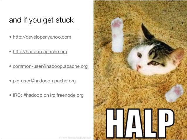and if you get stuck • http://developer.yahoo.com • http://hadoop.apache.org • common-user@hadoop.apache.org • pig-user@ha...