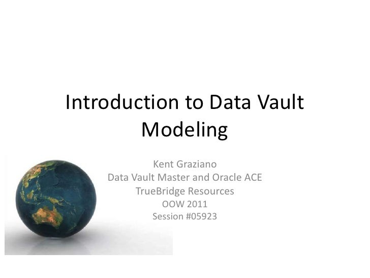 Introduction to Data Vault        Modeling              Kent Graziano    Data Vault Master and Oracle ACE          TrueBri...